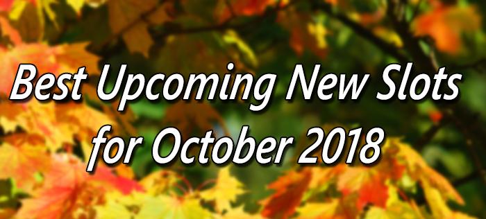 Upcoming New Slots October 2018